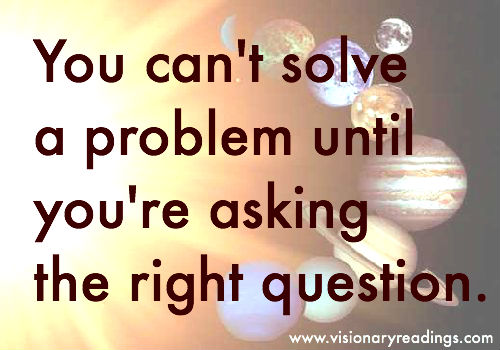 You can't solve a problem until you're asking the right question.